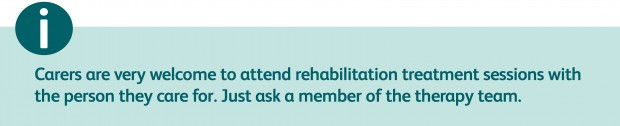 Carers are very welcome to attend rehabilitation treatment sessions with the person they care for. Just ask a member of the therapy team.