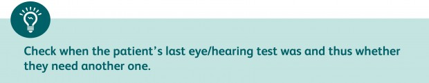 Check when the patient's last eye/hearing test was to determine whether they need another one.